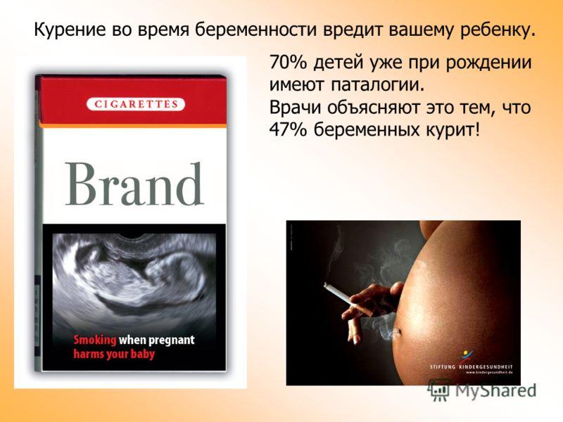 Курение во время беременности вредит вашему ребенку. 70% детей уже при рождении имеют паталогии. Врачи объясняют это тем, что 47% беременных курит!