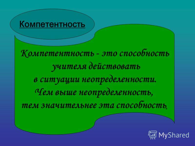 Компетентность - это способность учителя действовать в ситуации неопределенности. Чем выше неопределенность, тем значительнее эта способность. Компетентность