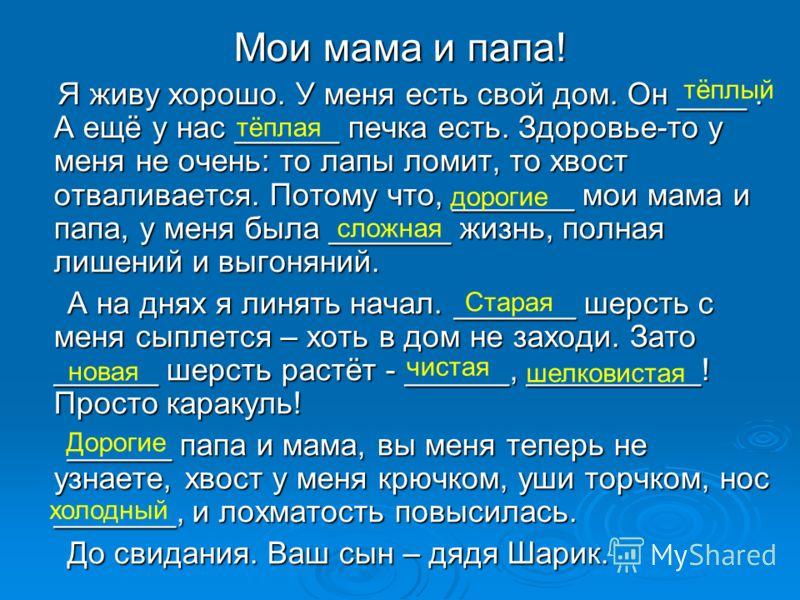 Мои мама и папа! Я живу хорошо. У меня есть свой дом. Он ____. А ещё у нас ______ печка есть. Здоровье-то у меня не очень: то лапы ломит, то хвост отваливается. Потому что, _______ мои мама и папа, у меня была _______ жизнь, полная лишений и выгоняни