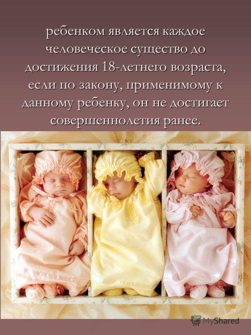 ребенком является каждое человеческое существо до достижения 18-летнего возраста, если по закону, применимому к данному ребенку, он не достигает совершеннолетия ранее.