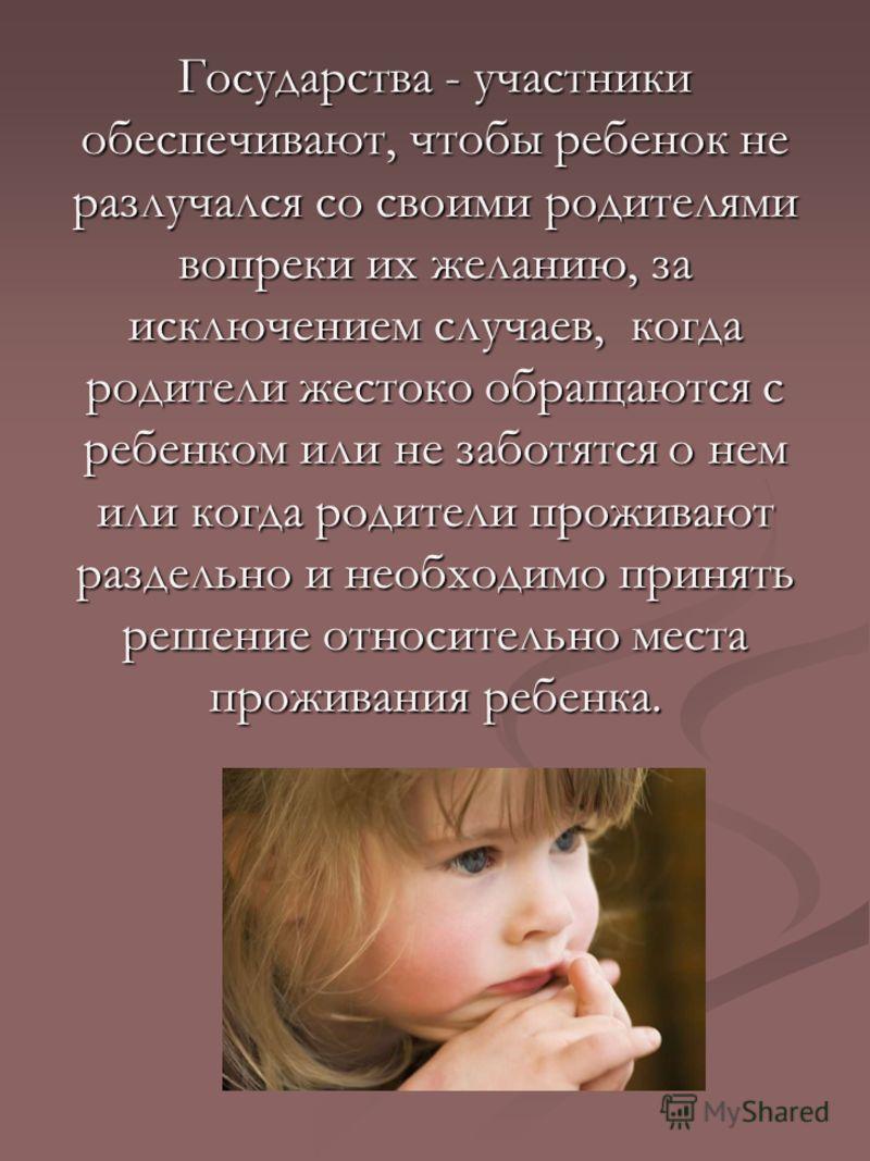 Государства - участники обеспечивают, чтобы ребенок не разлучался со своими родителями вопреки их желанию, за исключением случаев, когда родители жестоко обращаются с ребенком или не заботятся о нем или когда родители проживают раздельно и необходимо