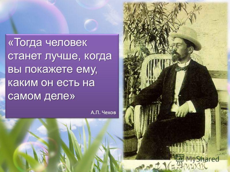 «Тогда человек станет лучше, когда вы покажете ему, каким он есть на самом деле» А.П. Чехов «Тогда человек станет лучше, когда вы покажете ему, каким он есть на самом деле» А.П. Чехов