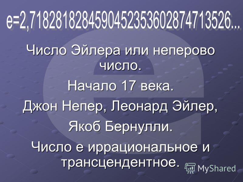 Число Эйлера или неперово число. Начало 17 века. Джон Непер, Леонард Эйлер, Якоб Бернулли. Число е иррациональное и трансцендентное.