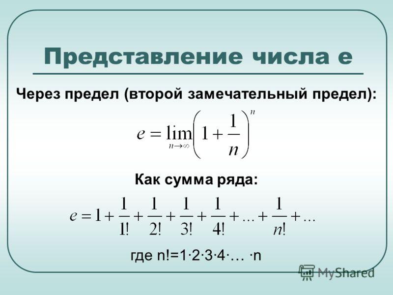 Представление числа е Через предел (второй замечательный предел): Как сумма ряда: где n!=1·2·3·4·… ·n