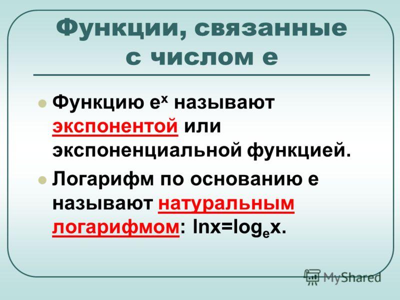 Функцию е х называют экспонентой или экспоненциальной функцией. Логарифм по основанию е называют натуральным логарифмом: lnx=log e x. Функции, связанные с числом е