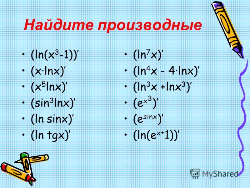 Найдите производные (ln(x 3 -1)) (x·lnx) (x 5 lnx) (sin 3 lnx) (ln sinx) (ln tgx) (ln 7 x) (ln 4 x - 4·lnx) (ln 3 x +lnx 3 ) (e x 3 ) (e sinx ) (ln(e x+ 1))