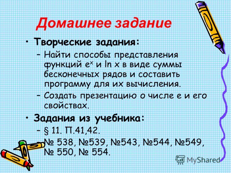 Домашнее задание Творческие задания: –Найти способы представления функций e x и ln x в виде суммы бесконечных рядов и составить программу для их вычисления. –Создать презентацию о числе е и его свойствах. Задания из учебника: –§ 11. П.41,42. – 538, 5