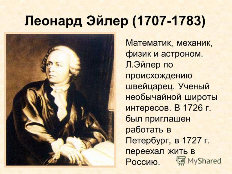 Леонард Эйлер (1707-1783) Математик, механик, физик и астроном. Л.Эйлер по происхождению швейцарец. Ученый необычайной широты интересов. В 1726 г. был приглашен работать в Петербург, в 1727 г. переехал жить в Россию.
