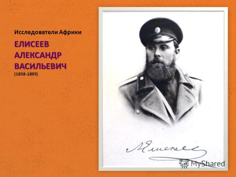 Исследователи Африки ЕЛИСЕЕВ АЛЕКСАНДР ВАСИЛЬЕВИЧ ЕЛИСЕЕВ АЛЕКСАНДР ВАСИЛЬЕВИЧ (1858-1895)