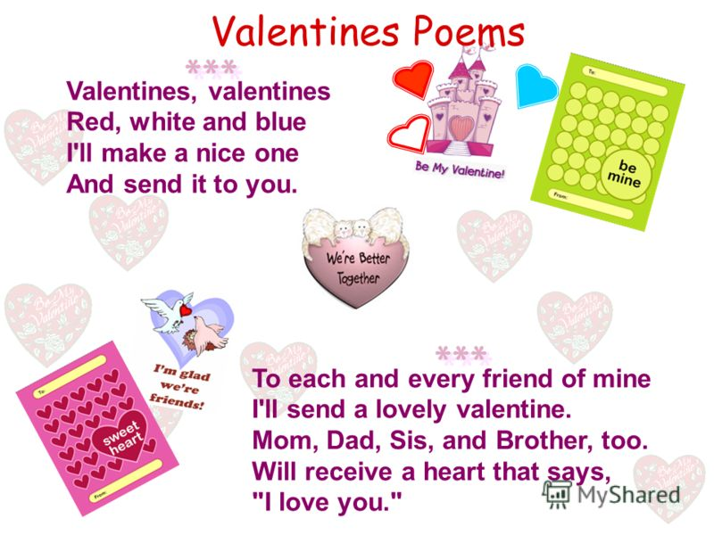 Valentines, valentines Red, white and blue I'll make a nice one And send it to you. Valentines Poems To each and every friend of mine I'll send a lovely valentine. Mom, Dad, Sis, and Brother, too. Will receive a heart that says, I love you.