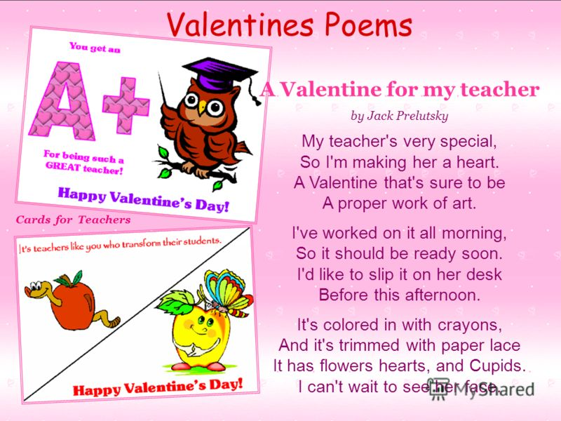 A Valentine for my teacher by Jack Prelutsky My teacher's very special, So I'm making her a heart. A Valentine that's sure to be A proper work of art. I've worked on it all morning, So it should be ready soon. I'd like to slip it on her desk Before t