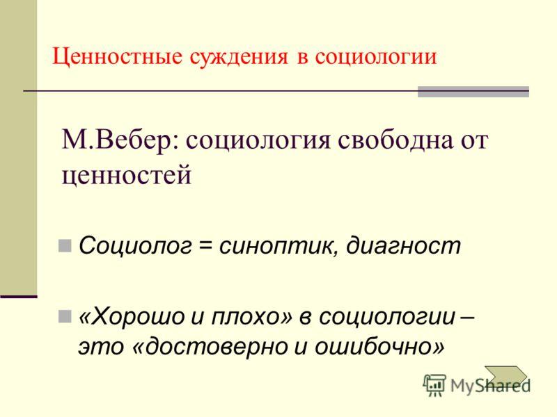 М.Вебер: социология свободна от ценностей Социолог = синоптик, диагност «Хорошо и плохо» в социологии – это «достоверно и ошибочно» Ценностные суждения в социологии