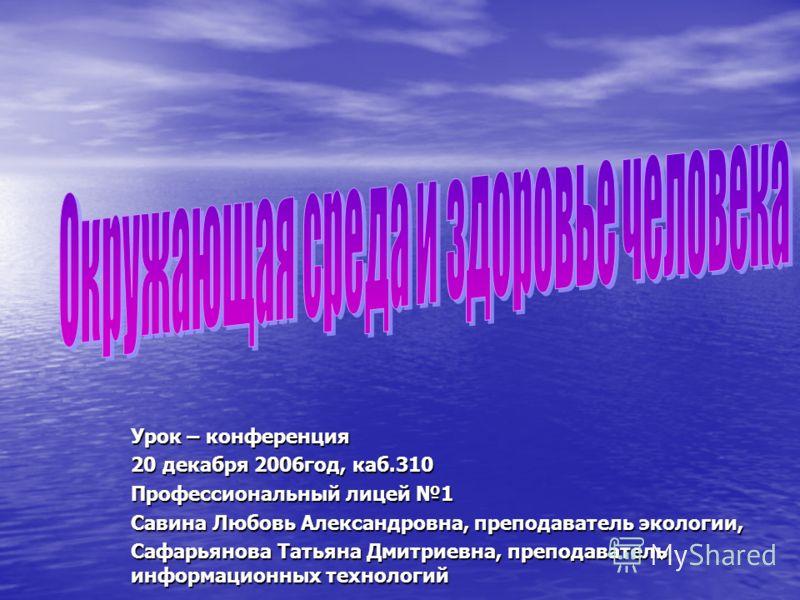 Урок – конференция 20 декабря 2006год, каб.310 Профессиональный лицей 1 Савина Любовь Александровна, преподаватель экологии, Сафарьянова Татьяна Дмитриевна, преподаватель информационных технологий