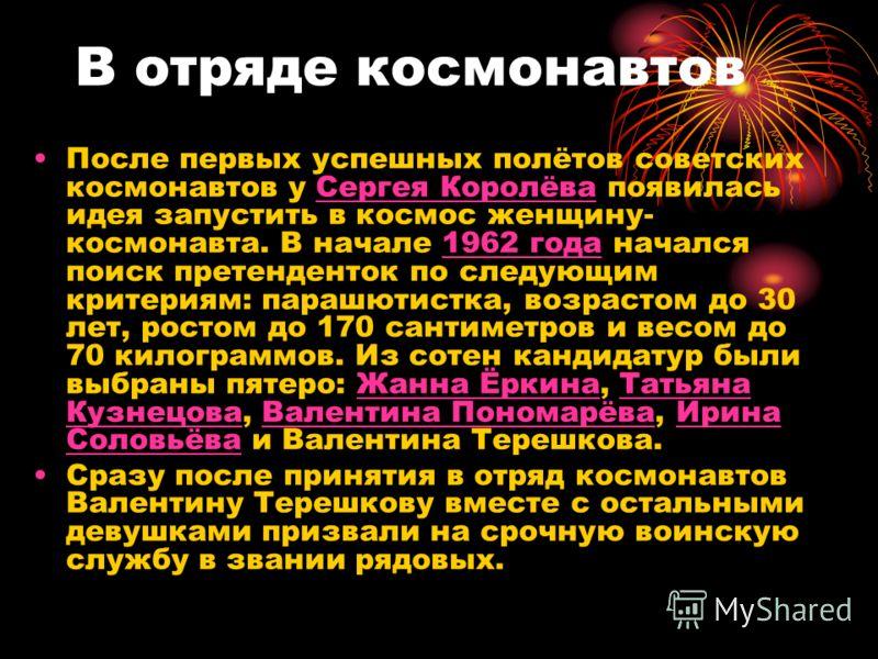 В отряде космонавтов После первых успешных полётов советских космонавтов у Сергея Королёва появилась идея запустить в космос женщину- космонавта. В начале 1962 года начался поиск претенденток по следующим критериям: парашютистка, возрастом до 30 лет,