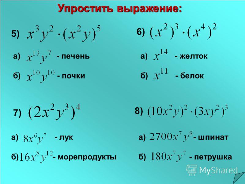 5) а) - печень б) - почки 6) а) - желток б) - белок 7) а) - лук б) - морепродукты 8) а) - шпинат б) - петрушка Упростить выражение: