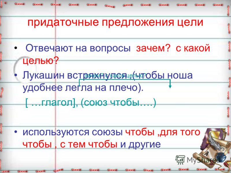 придаточные предложения цели Отвечают на вопросы зачем? с какой целью? Лукашин встряхнулся,(чтобы ноша удобнее легла на плечо). [ …глагол], (союз чтобы….) используются союзы чтобы,для того чтобы, с тем чтобы и другие зачем? с какой целью?