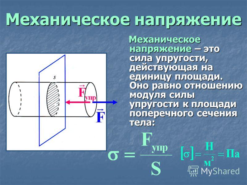 Механическое напряжение Механическое напряжение – это сила упругости, действующая на единицу площади. Оно равно отношению модуля силы упругости к площади поперечного сечения тела: