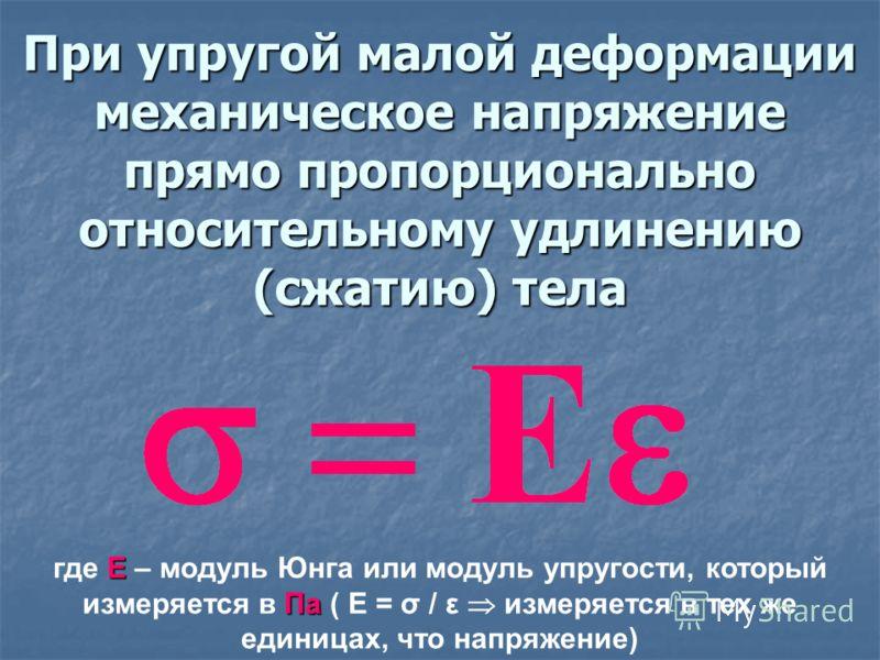 При упругой малой деформации механическое напряжение прямо пропорционально относительному удлинению (сжатию) тела Е Па где Е – модуль Юнга или модуль упругости, который измеряется в Па ( Е = σ / ε измеряется в тех же единицах, что напряжение)