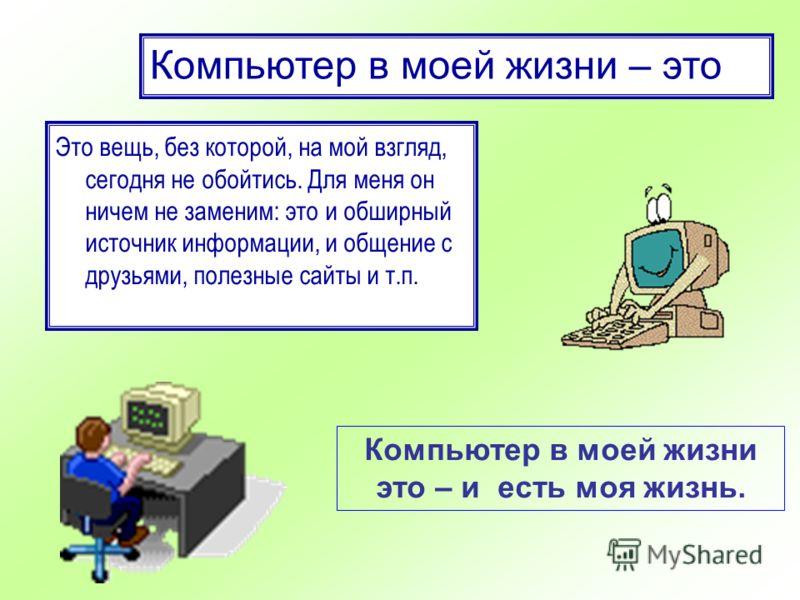 Компьютер в моей жизни – это Это вещь, без которой, на мой взгляд, сегодня не обойтись. Для меня он ничем не заменим: это и обширный источник информации, и общение с друзьями, полезные сайты и т.п. Компьютер в моей жизни это – и есть моя жизнь.