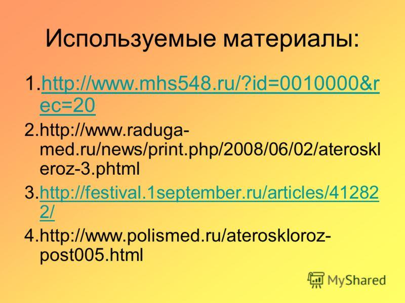 Используемые материалы: 1.http://www.mhs548.ru/?id=0010000&r ec=20http://www.mhs548.ru/?id=0010000&r ec=20 2.http://www.raduga- med.ru/news/print.php/2008/06/02/ateroskl eroz-3.phtml 3.http://festival.1september.ru/articles/41282 2/http://festival.1s