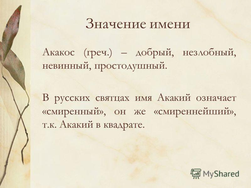 Значение имени Акакос (греч.) – добрый, незлобный, невинный, простодушный. В русских святцах имя Акакий означает «смиренный», он же «смиреннейший», т.к. Акакий в квадрате.