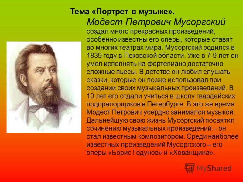 Модест Петрович Мусоргский создал много прекрасных произведений, особенно известны его оперы, которые ставят во многих театрах мира. Мусоргский родился в 1839 году в Псковской области. Уже в 7-9 лет он умел исполнять на фортепиано достаточно сложные