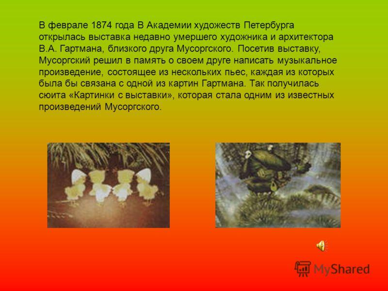 В феврале 1874 года В Академии художеств Петербурга открылась выставка недавно умершего художника и архитектора В.А. Гартмана, близкого друга Мусоргского. Посетив выставку, Мусоргский решил в память о своем друге написать музыкальное произведение, со