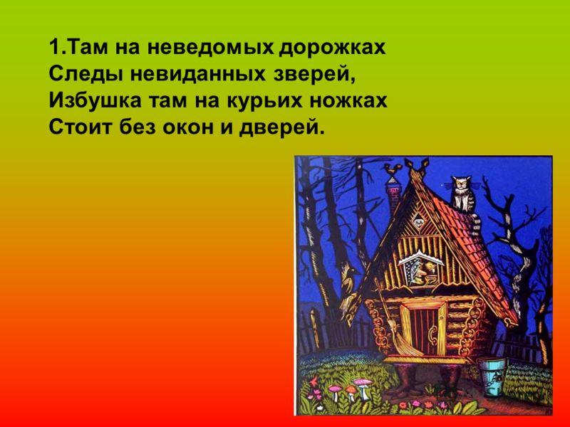 1.Там на неведомых дорожках Следы невиданных зверей, Избушка там на курьих ножках Стоит без окон и дверей.