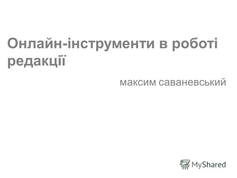 (c) Максим Саваневський maksym@watcher.com.ua Онлайн-інструменти в роботі редакції максим саваневський