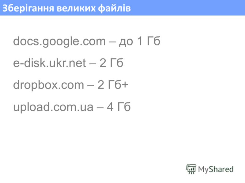 Зберігання великих файлів docs.google.com – до 1 Гб e-disk.ukr.net – 2 Гб dropbox.com – 2 Гб+ upload.com.ua – 4 Гб