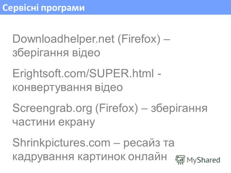 Сервісні програми Downloadhelper.net (Firefox) – зберігання відео Erightsoft.com/SUPER.html - конвертування відео Screengrab.org (Firefox) – зберігання частини екрану Shrinkpictures.com – ресайз та кадрування картинок онлайн