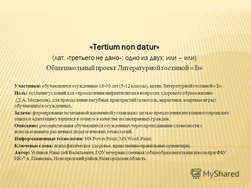 «Tertium non datur» (лат. «третьего не дано»; одно из двух; или – или) Общешкольный проект Литературной гостиной «Ђ» Участники: обучающиеся осужденные 18-30 лет (5-12 классы), актив Литературной гостиной «Ђ». Цель: создание условий для «преодоления и