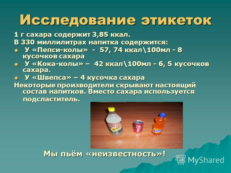 Исследование этикеток 1 г сахара содержит 3,85 ккал. В 330 миллилитрах напитка содержится: У «Пепси-колы» - 57, 74 ккал\100мл - 8 кусочков сахара У «Пепси-колы» - 57, 74 ккал\100мл - 8 кусочков сахара У «Кока-колы» – 42 ккал\100мл - 6, 5 кусочков сах
