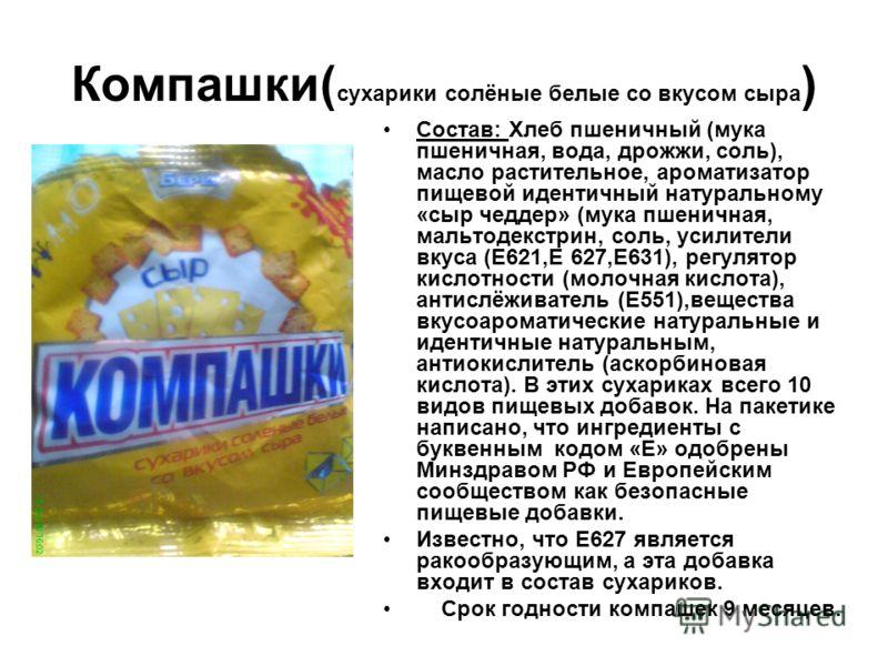 Компашки( сухарики солёные белые со вкусом сыра ) Состав: Хлеб пшеничный (мука пшеничная, вода, дрожжи, соль), масло растительное, ароматизатор пищевой идентичный натуральному «сыр чеддер» (мука пшеничная, мальтодекстрин, соль, усилители вкуса (Е621,