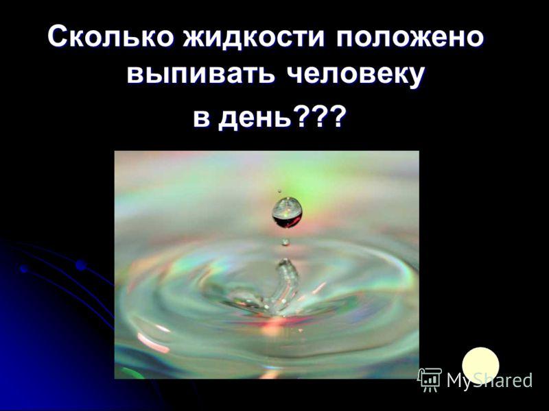 Сколько жидкости положено выпивать человеку в день??? в день???