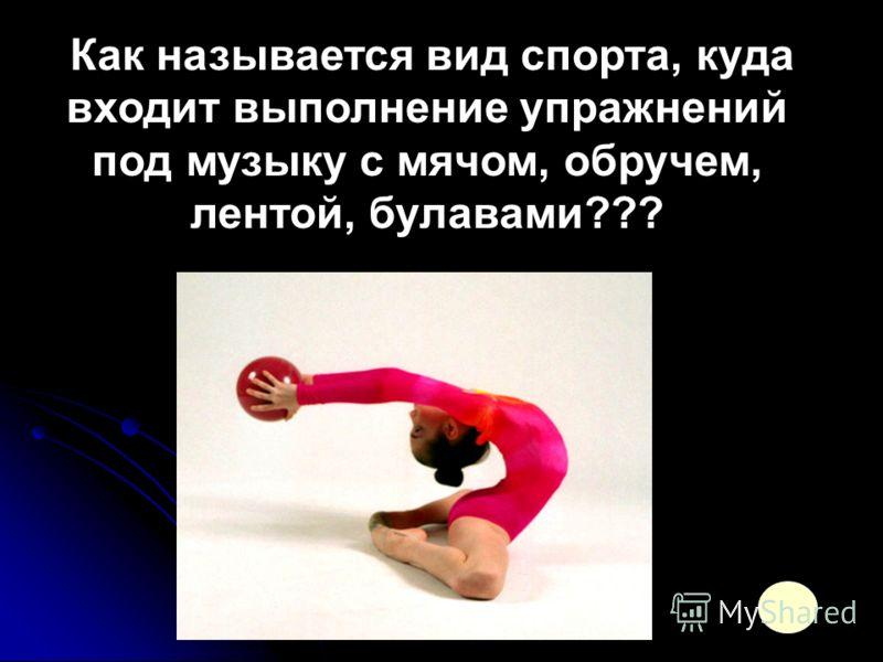 Как называется вид спорта, куда входит выполнение упражнений под музыку с мячом, обручем, лентой, булавами???