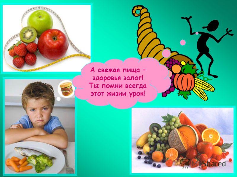 А свежая пища – здоровья залог! Ты помни всегда этот жизни урок!
