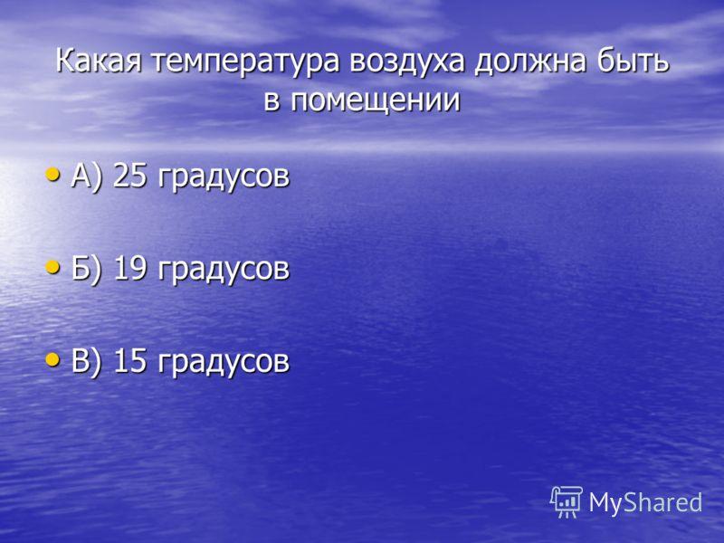 Какая температура воздуха должна быть в помещении А) 25 градусов А) 25 градусов Б) 19 градусов Б) 19 градусов В) 15 градусов В) 15 градусов