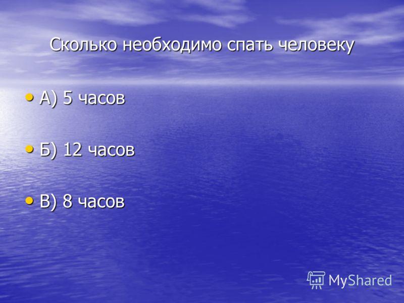 Сколько необходимо спать человеку А) 5 часов А) 5 часов Б) 12 часов Б) 12 часов В) 8 часов В) 8 часов