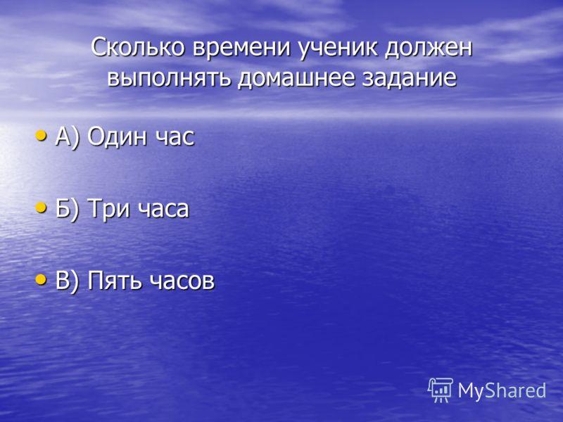Сколько времени ученик должен выполнять домашнее задание А) Один час А) Один час Б) Три часа Б) Три часа В) Пять часов В) Пять часов