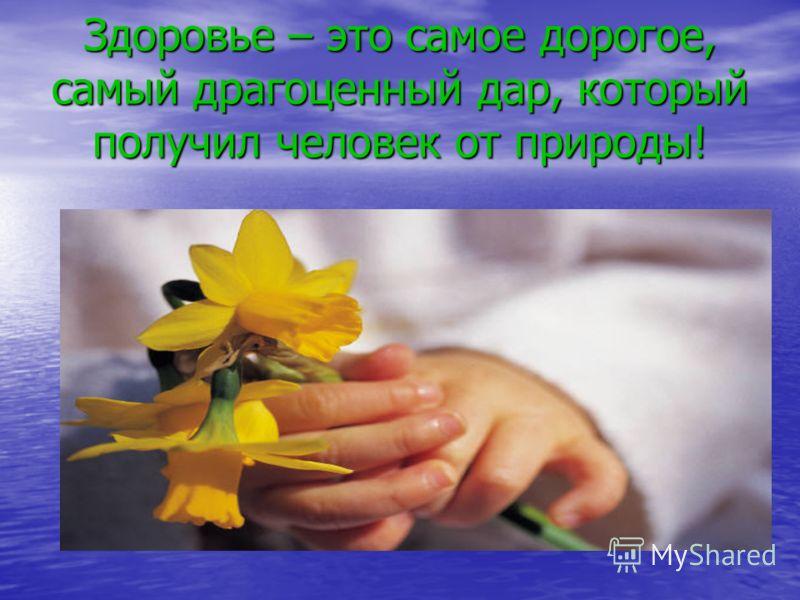 Здоровье – это самое дорогое, самый драгоценный дар, который получил человек от природы!