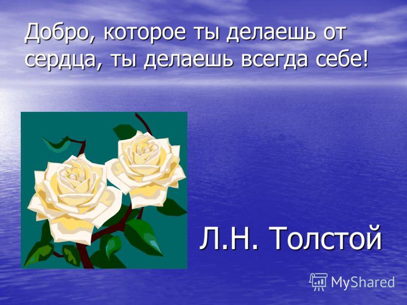 Добро, которое ты делаешь от сердца, ты делаешь всегда себе! Л.Н. Толстой