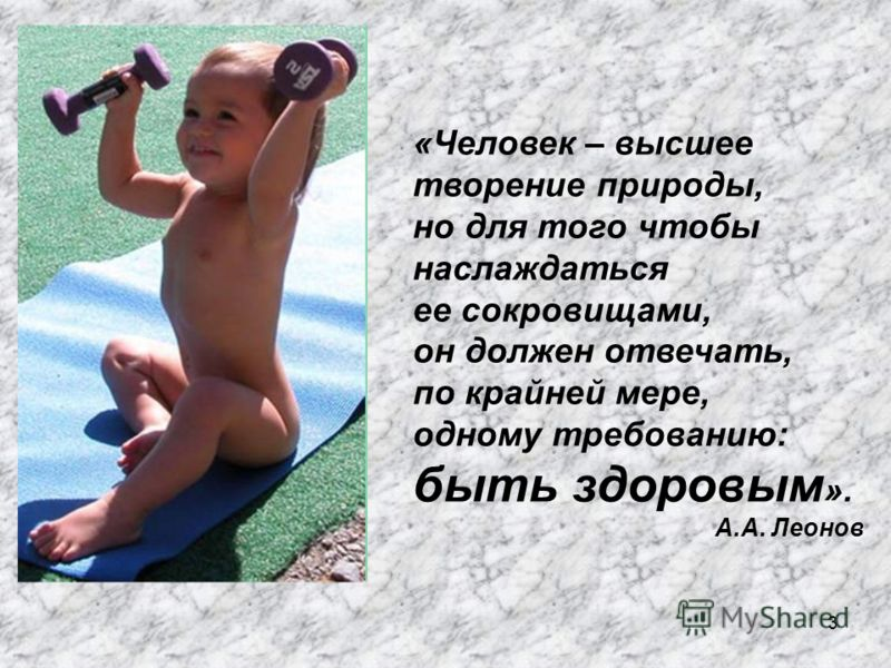 3 «Человек – высшее творение природы, но для того чтобы наслаждаться ее сокровищами, он должен отвечать, по крайней мере, одному требованию: быть здоровым ». А.А. Леонов