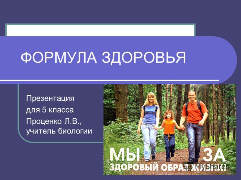 ФОРМУЛА ЗДОРОВЬЯ Презентация для 5 класса Проценко Л.В., учитель биологии