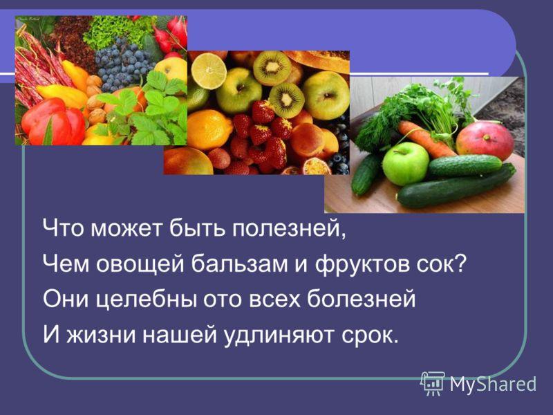 Что может быть полезней, Чем овощей бальзам и фруктов сок? Они целебны ото всех болезней И жизни нашей удлиняют срок.