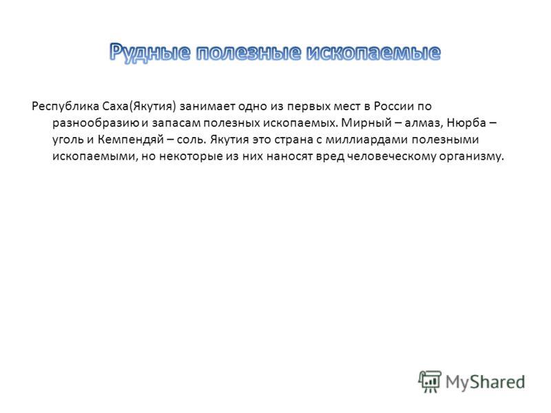 Республика Саха(Якутия) занимает одно из первых мест в России по разнообразию и запасам полезных ископаемых. Мирный – алмаз, Нюрба – уголь и Кемпендяй – соль. Якутия это страна с миллиардами полезными ископаемыми, но некоторые из них наносят вред чел