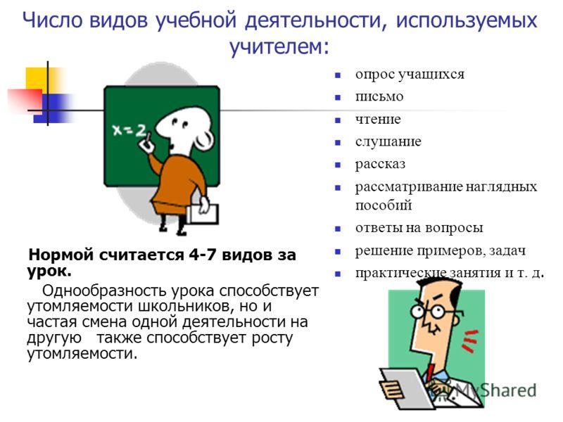 Число видов учебной деятельности, используемых учителем: Нормой считается 4-7 видов за урок. Однообразность урока способствует утомляемости школьников, но и частая смена одной деятельности на другую также способствует росту утомляемости. опрос учащих