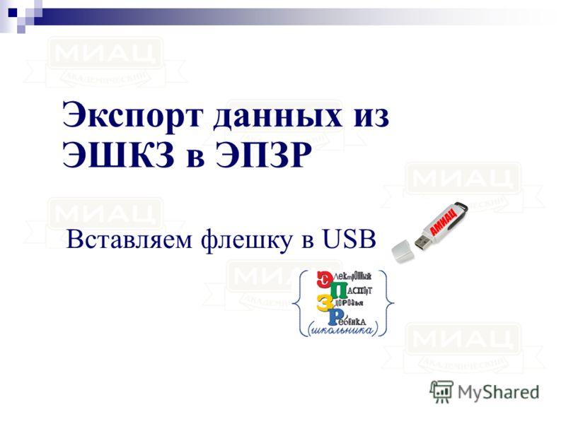 Экспорт данных из ЭШКЗ в ЭПЗР Вставляем флешку в USB
