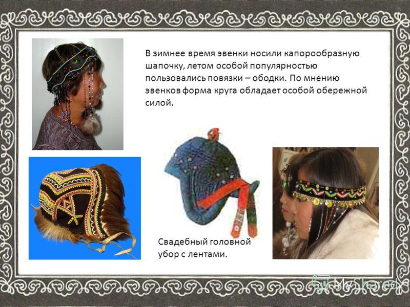 В зимнее время эвенки носили капорообразную шапочку, летом особой популярностью пользовались повязки – ободки. По мнению эвенков форма круга обладает особой обережной силой. Свадебный головной убор с лентами.