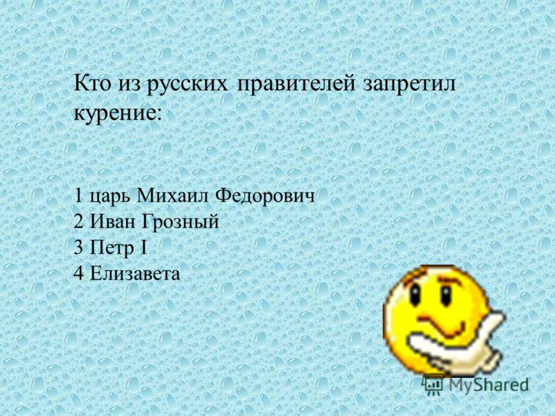 Кто из русских правителей запретил курение: 1 царь Михаил Федорович 2 Иван Грозный 3 Петр I 4 Елизавета